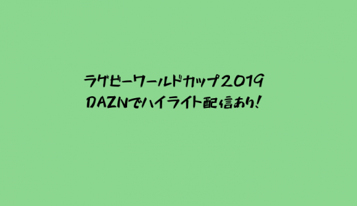 DAZNはラグビーワールドカップ2019全試合ハイライト配信あり!見逃し配信&全48試合見る方法も紹介!【ダゾーン】
